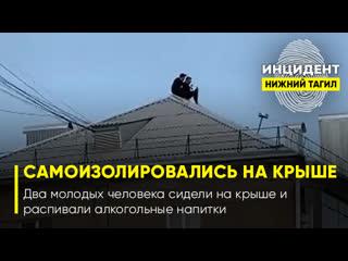 В Нижнем Тагиле двое парней самоизолировались на крыше и распивают пиво