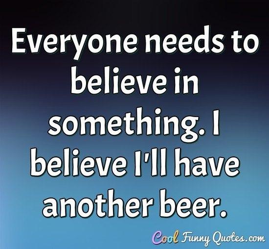 Всем надо во что-то верить. Я верю, что возьму еще одно пивко.