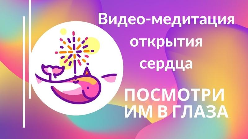 ПОСМОТРИ ИМ В ГЛАЗА медитация открытия сердечной чакры Александра Барвицкая
