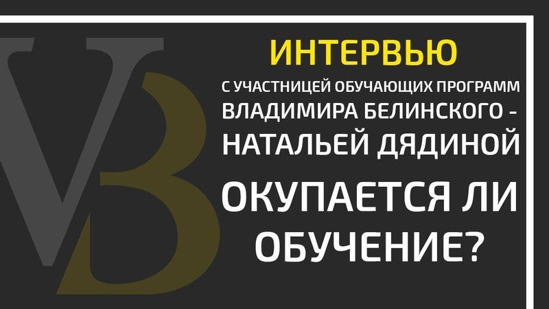 Окупается ли обучение Интервью с Натальей Дядиной участницей программ Владимира Белинского