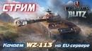 СТРИМ WOT BLITZ КАЧАЕМ WZ-113 EU-сервер