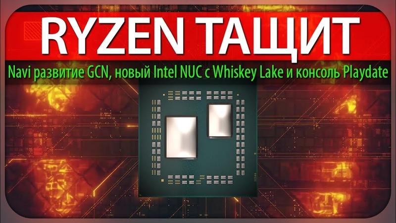 RYZEN ТАЩИТ AMD Navi развитие GCN новый Intel NUC с Whiskey Lake и консоль Playdate