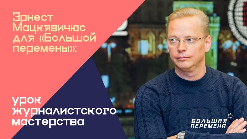 Эрнест Мацкявичюс для Большой перемены урок журналистского мастерства