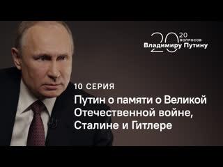 20 вопросов Владимиру Путину. О Сталине, Гитлере и памяти о Великой Отечественной войне. Серия 10