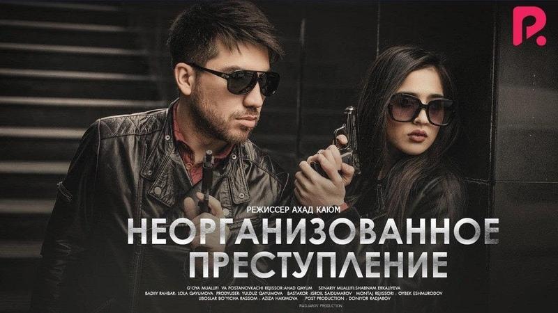 Неорганизованное преступление Уюштирилмаган жиноят узбекфильм на русском языке 2019