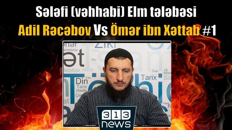 Sələfi vəhhabi Elm tələbəsi Adil Rəcəbov vs Ömər ibn Xəttab 1