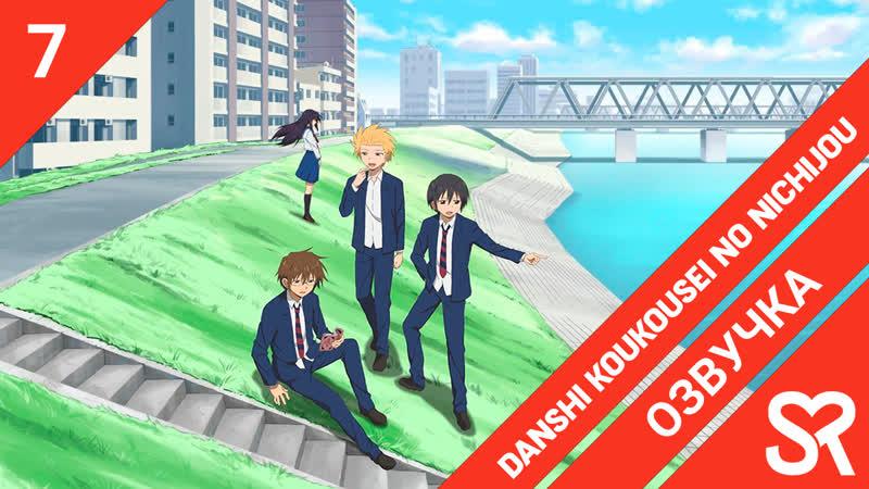 [озвучка   7 серия] Danshi Koukousei no Nichijou Повседневная жизнь старшеклассников   SovetRomantica