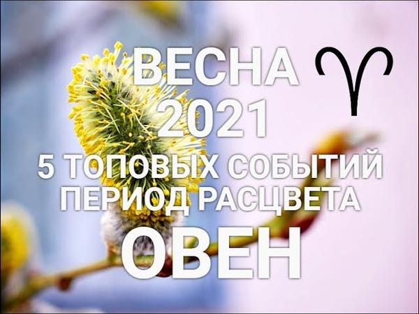 ♈ОВЕН. ВеснаSpring 2021. 5 ТОП событий👍🍀🌈💐Период расцвета Секрет. Таро-гороскоп для Овнов.