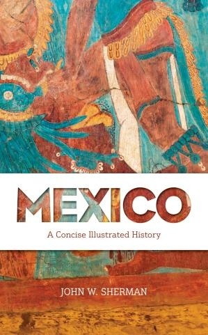 Mexico A Concise Illustrated History by John W Sherman