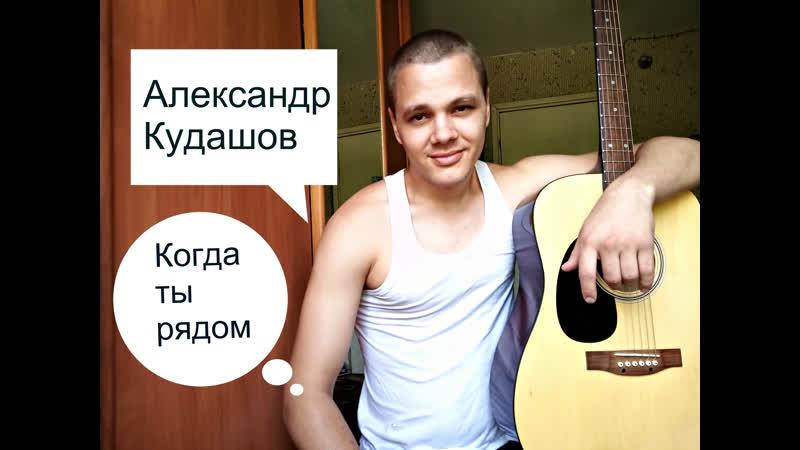 Александр Кудашов когда ты рядом